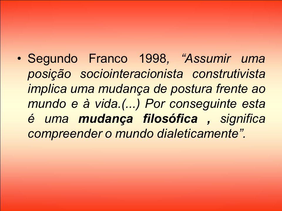 Segundo Franco 1998, Assumir uma posição sociointeracionista construtivista implica uma mudança de postura frente ao mundo e à vida.(...) Por consegui