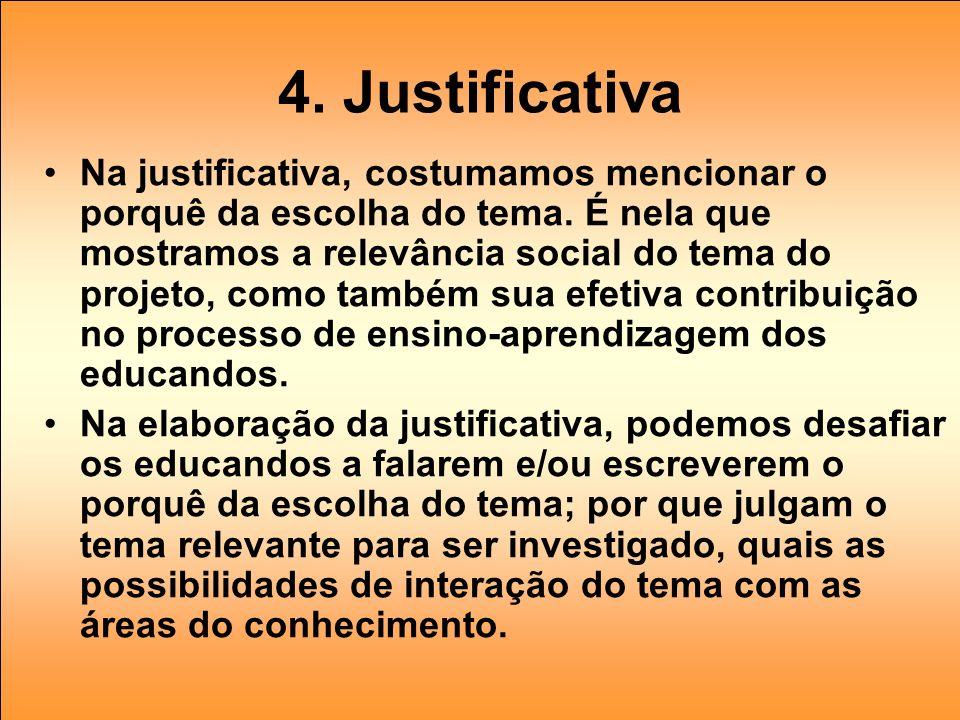 4. Justificativa Na justificativa, costumamos mencionar o porquê da escolha do tema. É nela que mostramos a relevância social do tema do projeto, como