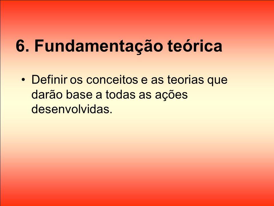 6. Fundamentação teórica Definir os conceitos e as teorias que darão base a todas as ações desenvolvidas.