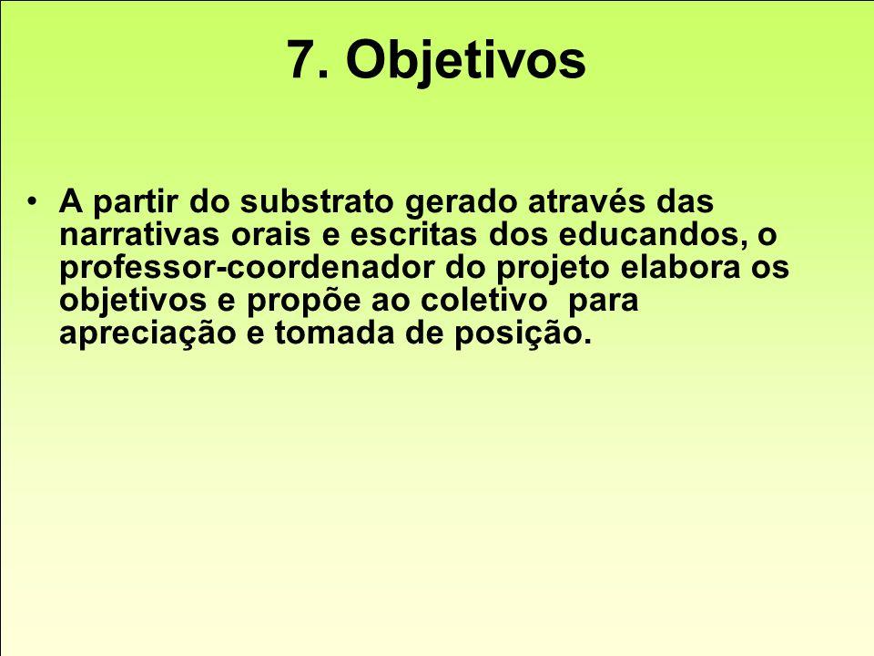 7. Objetivos A partir do substrato gerado através das narrativas orais e escritas dos educandos, o professor-coordenador do projeto elabora os objetiv