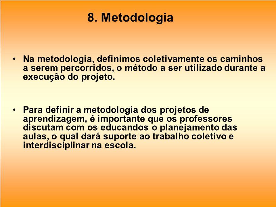 8. Metodologia Na metodologia, definimos coletivamente os caminhos a serem percorridos, o método a ser utilizado durante a execução do projeto. Para d