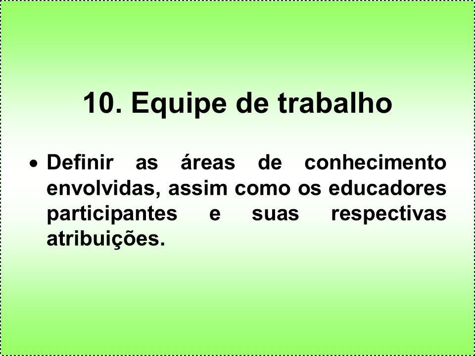 10. Equipe de trabalho Definir as áreas de conhecimento envolvidas, assim como os educadores participantes e suas respectivas atribuições.