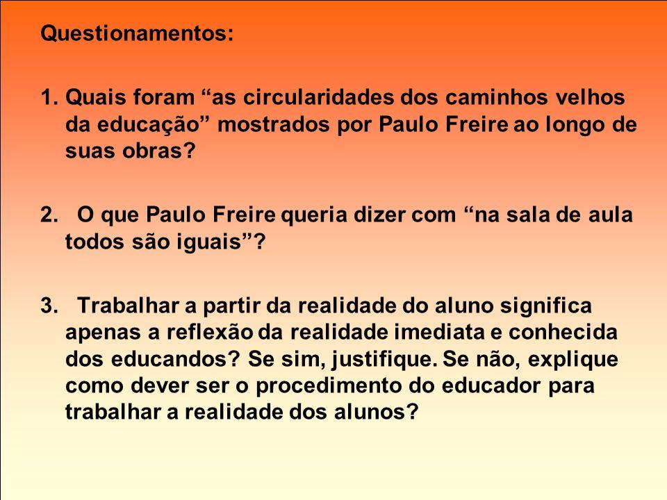 Questionamentos: 1.Quais foram as circularidades dos caminhos velhos da educação mostrados por Paulo Freire ao longo de suas obras? 2. O que Paulo Fre