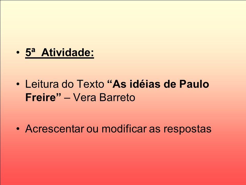 5ª Atividade: Leitura do Texto As idéias de Paulo Freire – Vera Barreto Acrescentar ou modificar as respostas