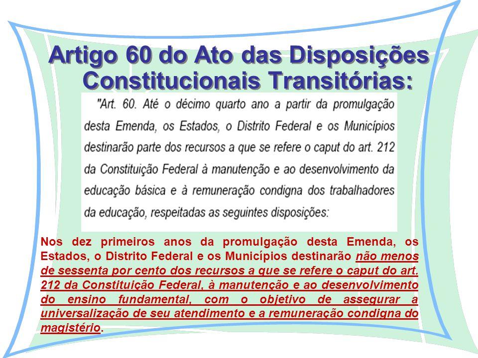 Artigo 60 do Ato das Disposições Constitucionais Transitórias: Nos dez primeiros anos da promulgação desta Emenda, os Estados, o Distrito Federal e os Municípios destinarão não menos de sessenta por cento dos recursos a que se refere o caput do art.