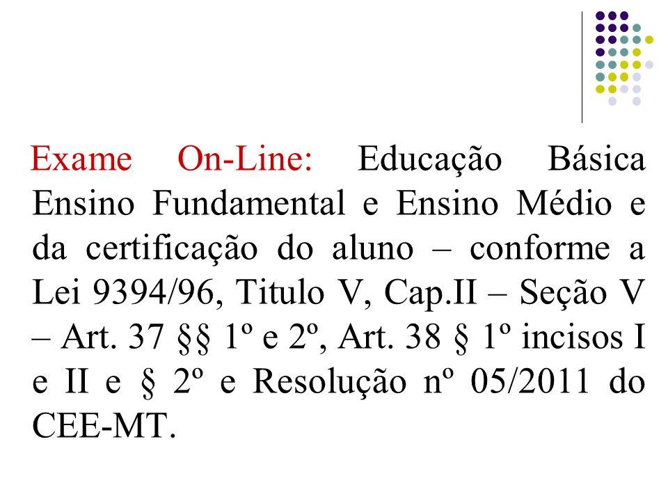 Exame On-Line: Educação Básica Ensino Fundamental e Ensino Médio e da certificação do aluno – conforme a Lei 9394/96, Titulo V, Cap.II – Seção V – Art