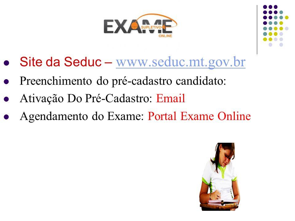 Site da Seduc – www.seduc.mt.gov.br www.seduc.mt.gov.br Preenchimento do pré-cadastro candidato: Ativação Do Pré-Cadastro: Email Agendamento do Exame: