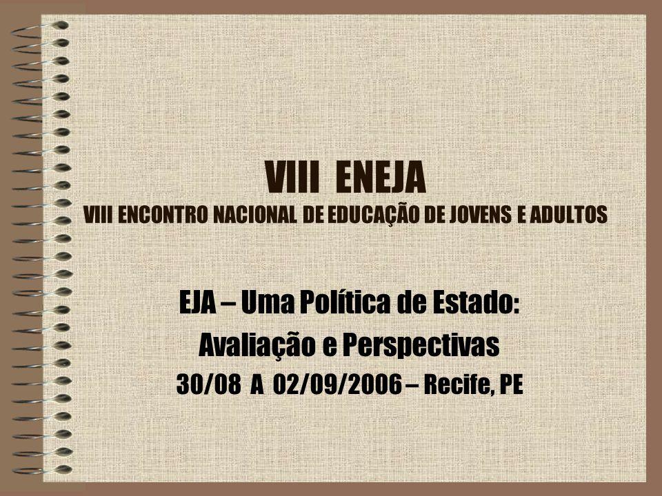 VIII ENEJA VIII ENCONTRO NACIONAL DE EDUCAÇÃO DE JOVENS E ADULTOS EJA – Uma Política de Estado: Avaliação e Perspectivas 30/08 A 02/09/2006 – Recife,