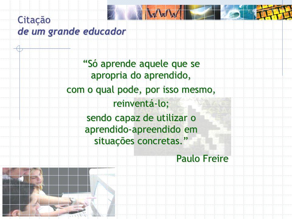 Citação de um grande educador Só aprende aquele que se apropria do aprendido, com o qual pode, por isso mesmo, reinventá-lo; sendo capaz de utilizar o