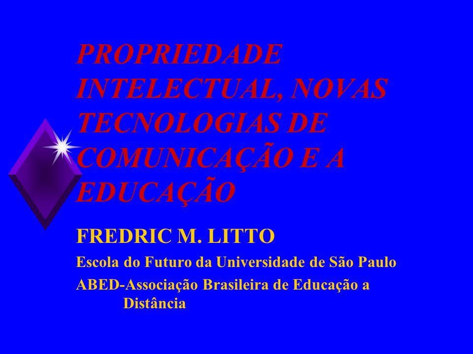 PROPRIEDADE INTELECTUAL, NOVAS TECNOLOGIAS DE COMUNICAÇÃO E A EDUCAÇÃO FREDRIC M. LITTO Escola do Futuro da Universidade de São Paulo ABED-Associação