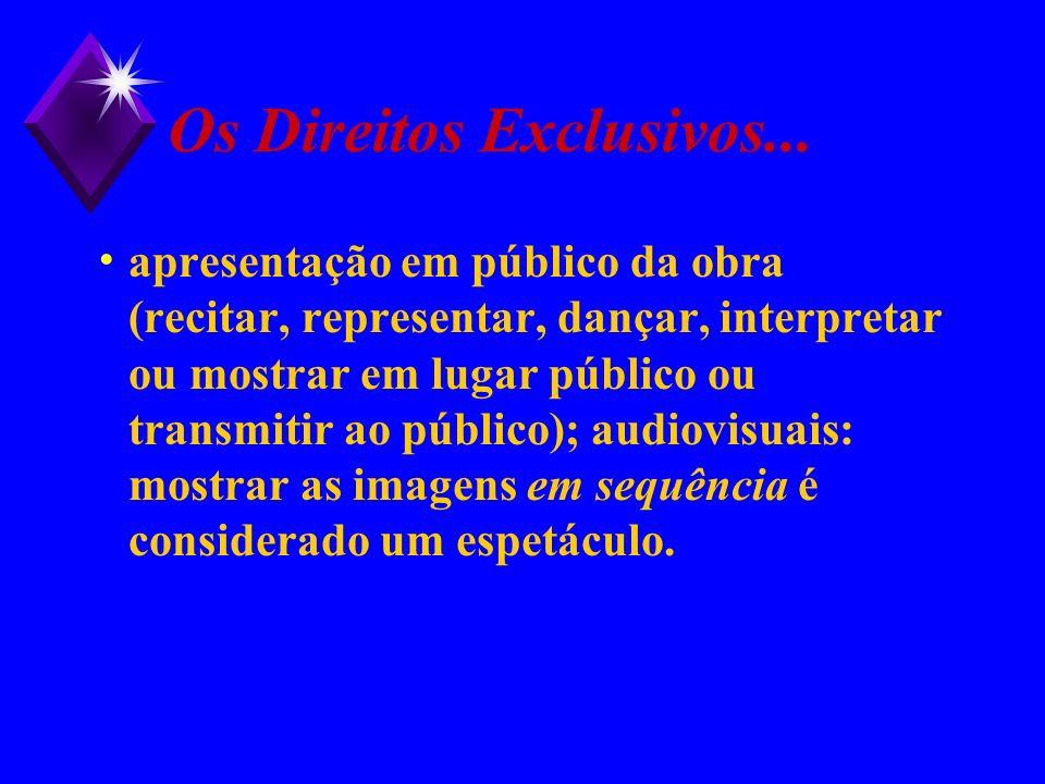 Os Direitos Exclusivos... apresentação em público da obra (recitar, representar, dançar, interpretar ou mostrar em lugar público ou transmitir ao públ