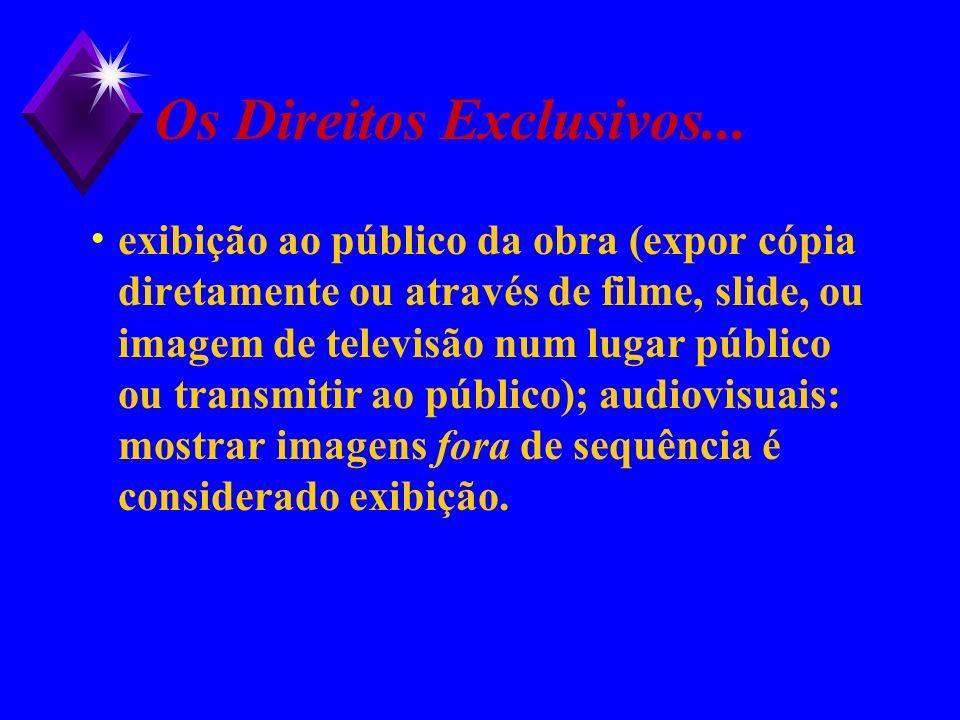Os Direitos Exclusivos... exibição ao público da obra (expor cópia diretamente ou através de filme, slide, ou imagem de televisão num lugar público ou