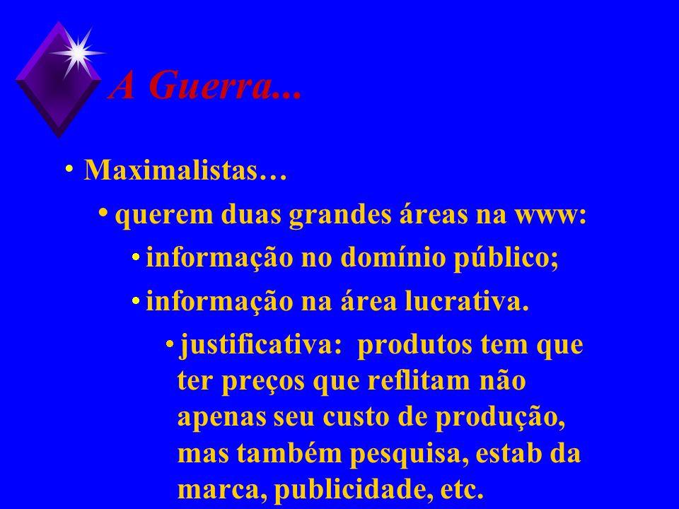 A Guerra... Maximalistas… querem duas grandes áreas na www: informação no domínio público; informação na área lucrativa. justificativa: produtos tem q