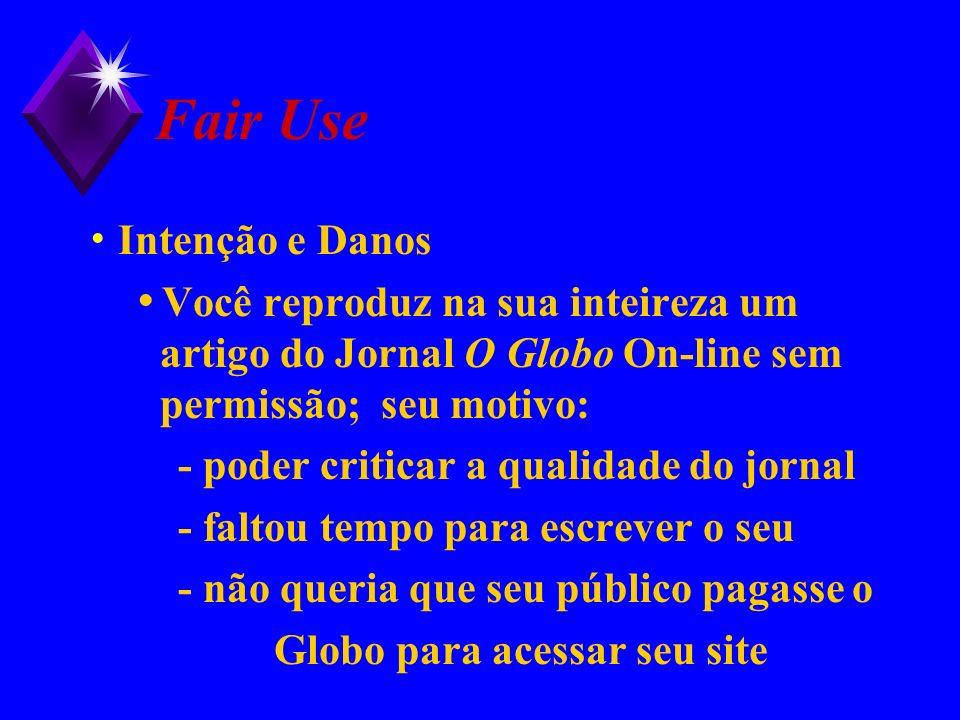 Fair Use Intenção e Danos Você reproduz na sua inteireza um artigo do Jornal O Globo On-line sem permissão; seu motivo: - poder criticar a qualidade d
