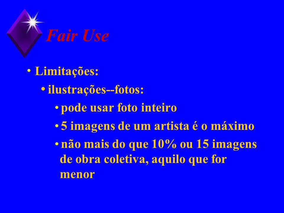 Fair Use Limitações: ilustrações--fotos: pode usar foto inteiro 5 imagens de um artista é o máximo não mais do que 10% ou 15 imagens de obra coletiva,