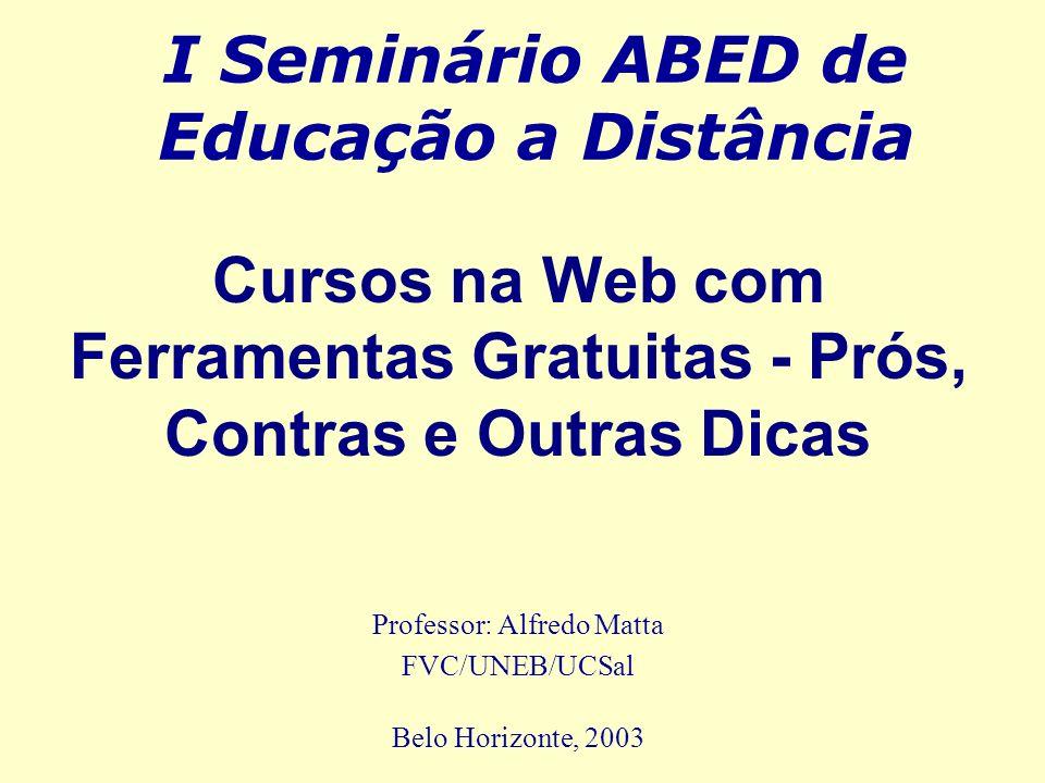 I Seminário ABED de Educação a Distância Professor: Alfredo Matta FVC/UNEB/UCSal Belo Horizonte, 2003 Cursos na Web com Ferramentas Gratuitas - Prós,