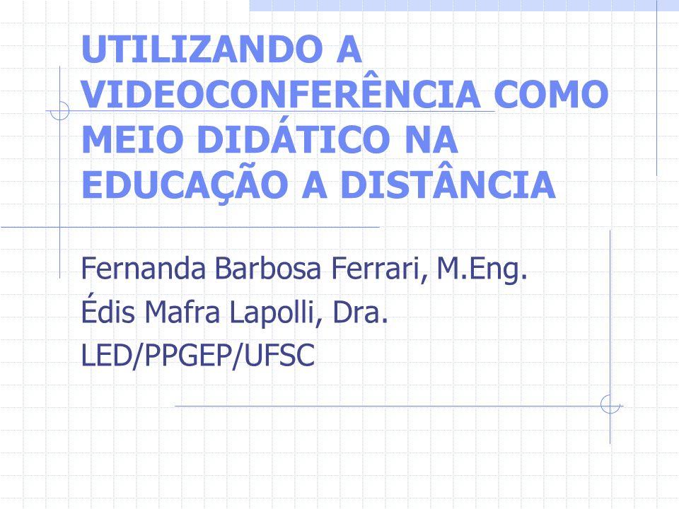 UTILIZANDO A VIDEOCONFERÊNCIA COMO MEIO DIDÁTICO NA EDUCAÇÃO A DISTÂNCIA Fernanda Barbosa Ferrari, M.Eng. Édis Mafra Lapolli, Dra. LED/PPGEP/UFSC