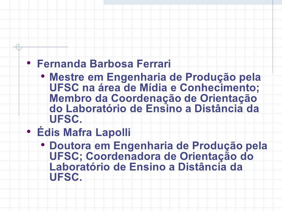 Fernanda Barbosa Ferrari Mestre em Engenharia de Produção pela UFSC na área de Mídia e Conhecimento; Membro da Coordenação de Orientação do Laboratóri