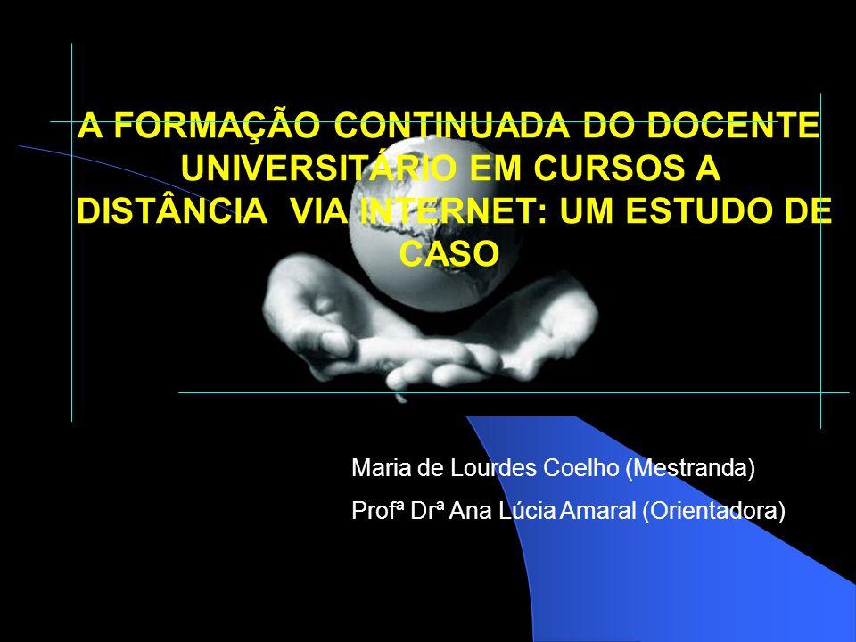 A FORMAÇÃO CONTINUADA DO DOCENTE UNIVERSITÁRIO EM CURSOS A DISTÂNCIA VIA INTERNET: UM ESTUDO DE CASO Maria de Lourdes Coelho (Mestranda) Profª Drª Ana Lúcia Amaral (Orientadora)