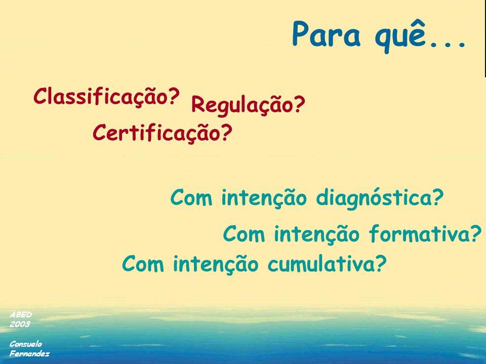ABED 2003 Consuelo Fernandez Para quê... Classificação? Regulação? Certificação? Com intenção diagnóstica? Com intenção formativa? Com intenção cumula