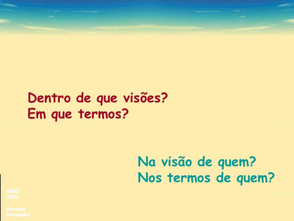ABED 2003 Consuelo Fernandez Dentro de que visões? Em que termos? Na visão de quem? Nos termos de quem?