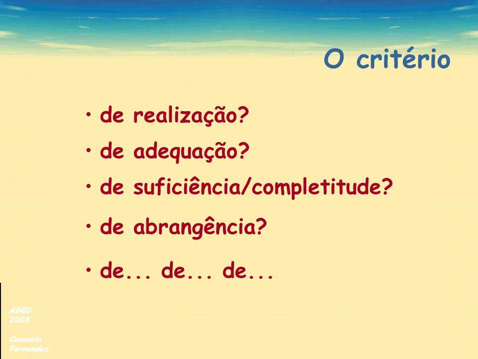 ABED 2003 Consuelo Fernandez O critério de realização? de suficiência/completitude? de adequação? de abrangência? de... de... de...