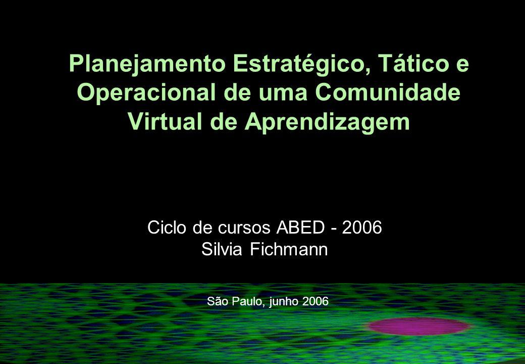 Planejamento Estratégico, Tático e Operacional de uma Comunidade Virtual de Aprendizagem Ciclo de cursos ABED - 2006 Silvia Fichmann São Paulo, junho 2006