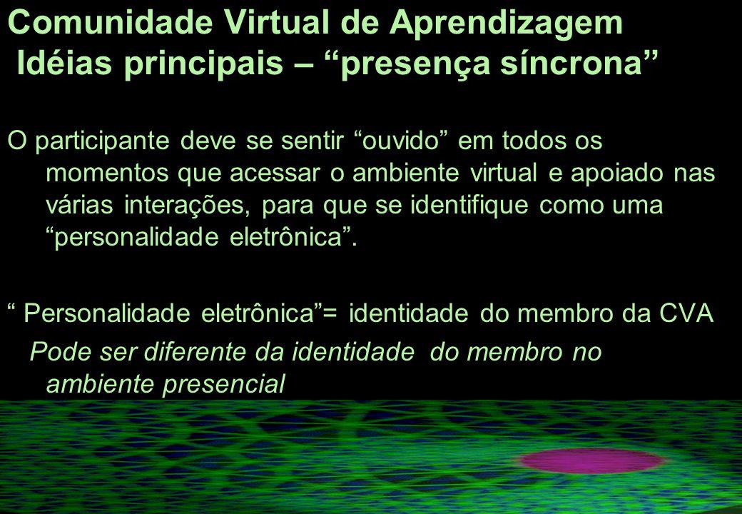 Comunidade Virtual de Aprendizagem Idéias principais – presença síncrona O participante deve se sentir ouvido em todos os momentos que acessar o ambiente virtual e apoiado nas várias interações, para que se identifique como uma personalidade eletrônica.