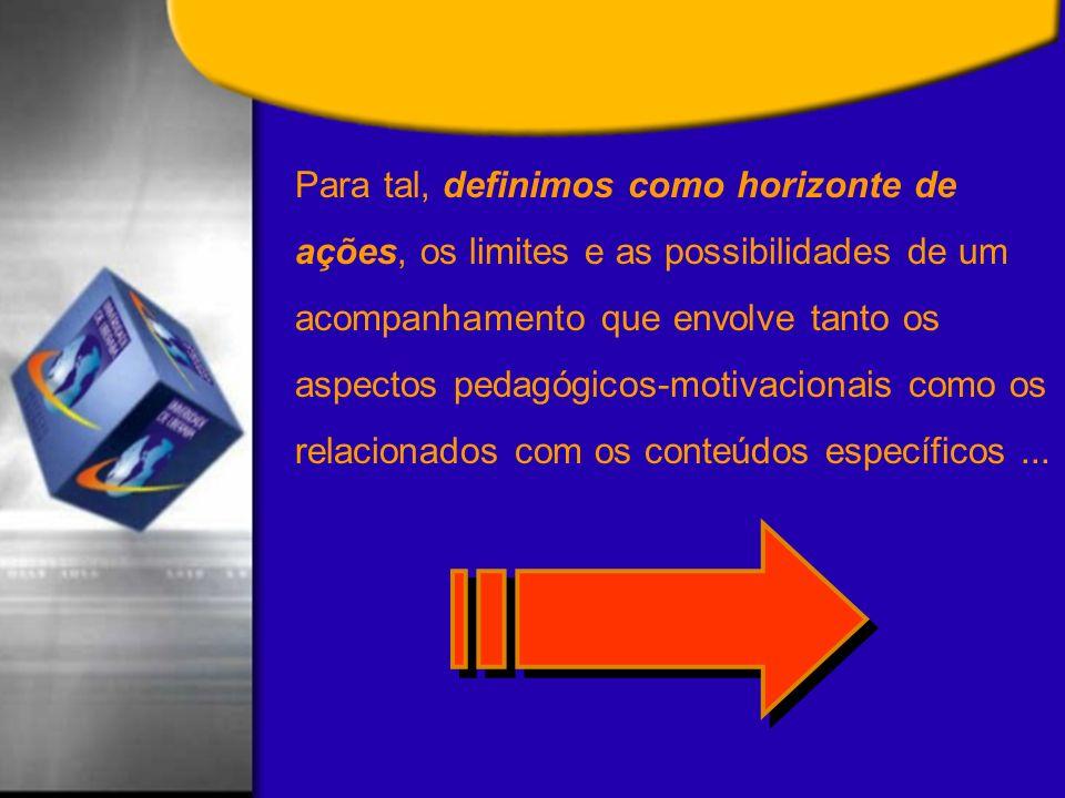 Para tal, definimos como horizonte de ações, os limites e as possibilidades de um acompanhamento que envolve tanto os aspectos pedagógicos-motivacionais como os relacionados com os conteúdos específicos...