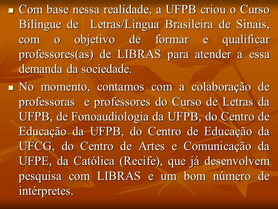 Com base nessa realidade, a UFPB criou o Curso Bilíngue de Letras/Língua Brasileira de Sinais, com o objetivo de formar e qualificar professores(as) d