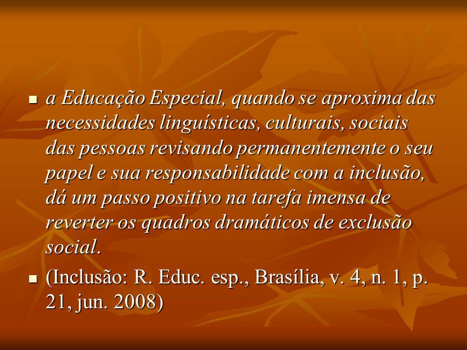 a Educação Especial, quando se aproxima das necessidades linguísticas, culturais, sociais das pessoas revisando permanentemente o seu papel e sua resp