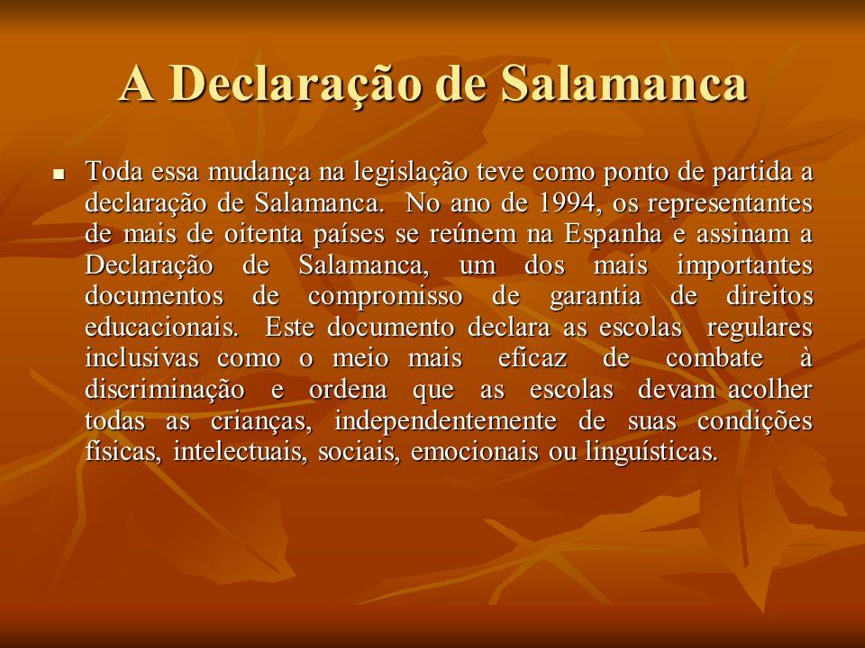 A Declaração de Salamanca Toda essa mudança na legislação teve como ponto de partida a declaração de Salamanca. No ano de 1994, os representantes de m