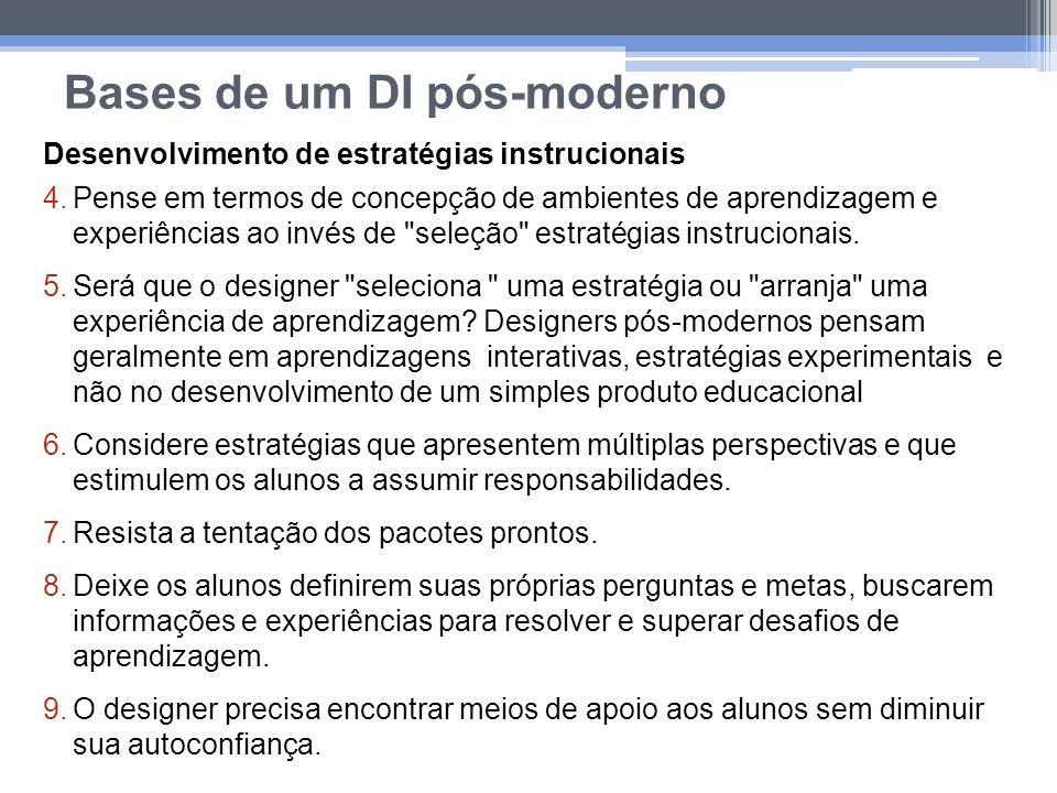 Bases de um DI pós-moderno Desenvolvimento de estratégias instrucionais 4.Pense em termos de concepção de ambientes de aprendizagem e experiências ao