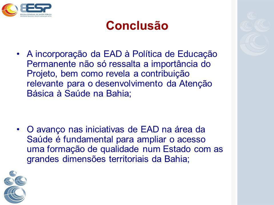Conclusão A incorporação da EAD à Política de Educação Permanente não só ressalta a importância do Projeto, bem como revela a contribuição relevante p