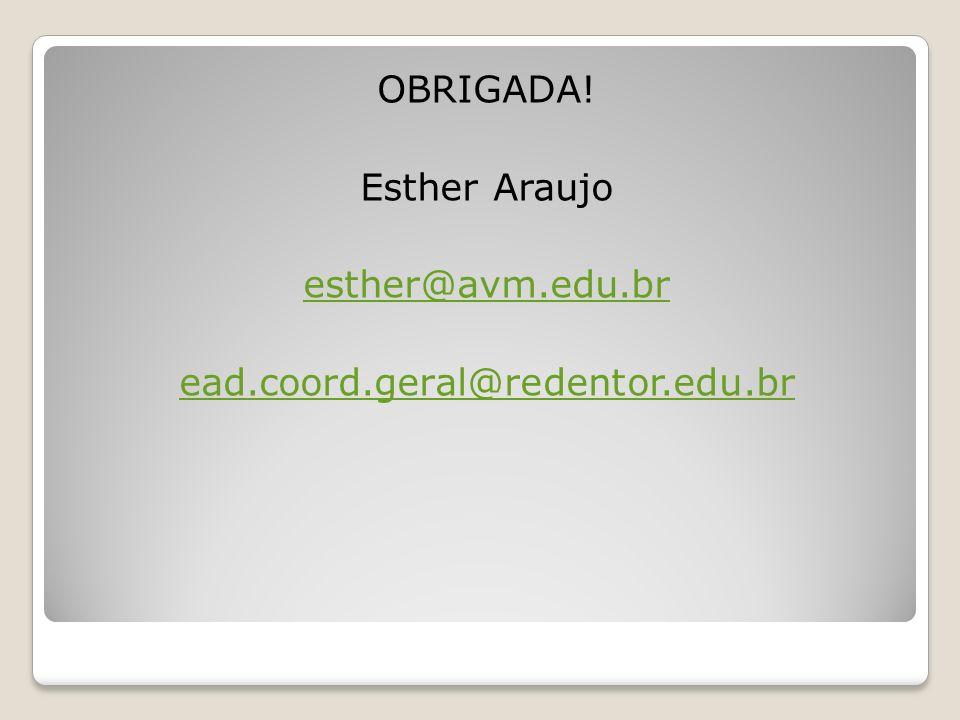 OBRIGADA! Esther Araujo esther@avm.edu.br ead.coord.geral@redentor.edu.br