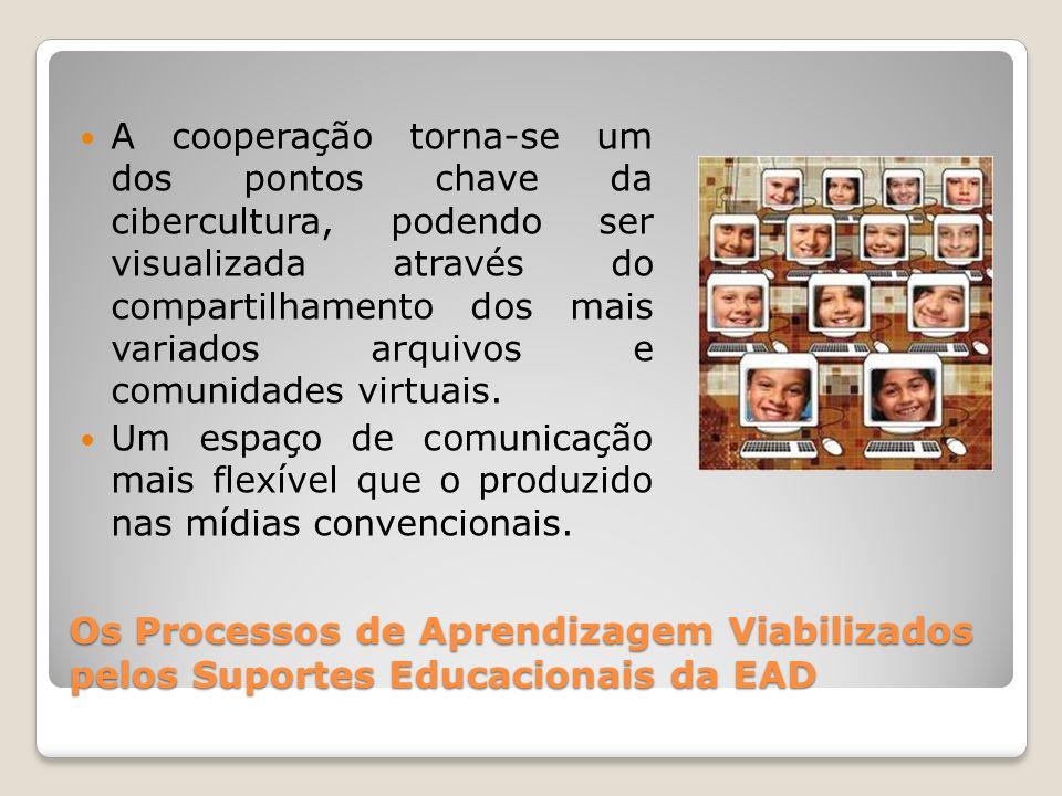 Os Processos de Aprendizagem Viabilizados pelos Suportes Educacionais da EAD A cooperação torna-se um dos pontos chave da cibercultura, podendo ser vi