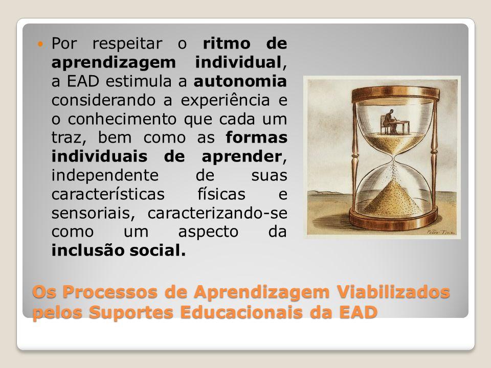 Os Processos de Aprendizagem Viabilizados pelos Suportes Educacionais da EAD Por respeitar o ritmo de aprendizagem individual, a EAD estimula a autono