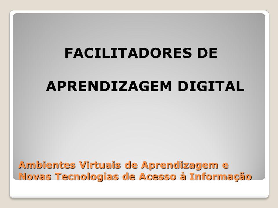 Ambientes Virtuais de Aprendizagem e Novas Tecnologias de Acesso à Informação FACILITADORES DE APRENDIZAGEM DIGITAL
