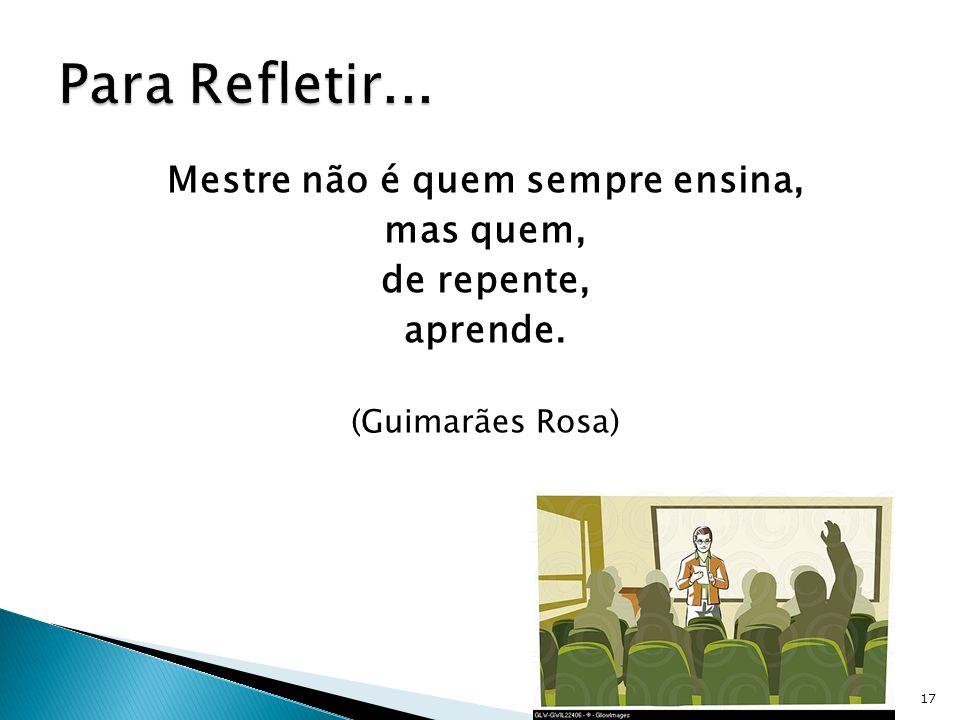 Mestre não é quem sempre ensina, mas quem, de repente, aprende. (Guimarães Rosa) 17