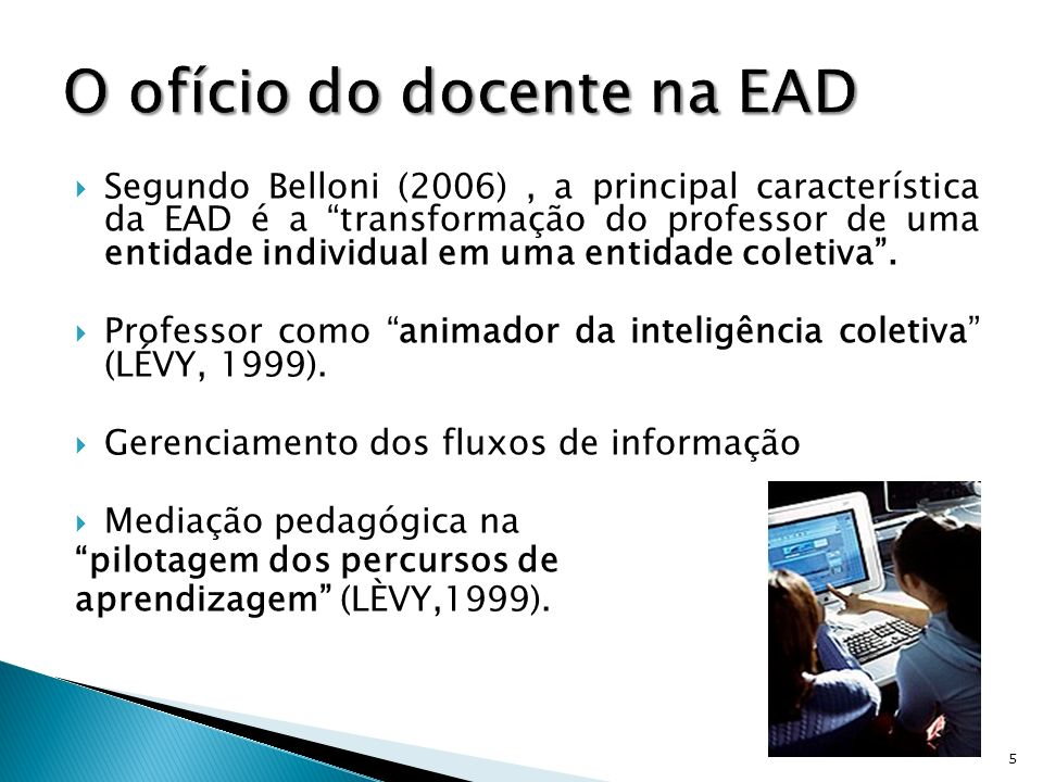 Segundo Belloni (2006), a principal característica da EAD é a transformação do professor de uma entidade individual em uma entidade coletiva. Professo