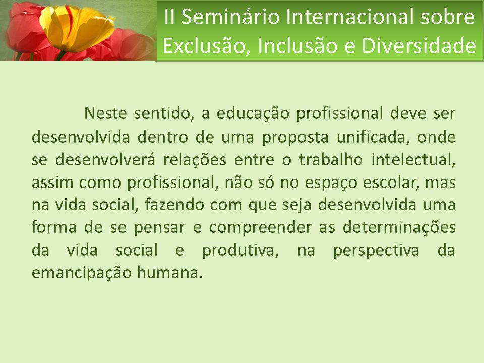 II Seminário Internacional sobre Exclusão, Inclusão e Diversidade Neste sentido, a educação profissional deve ser desenvolvida dentro de uma proposta