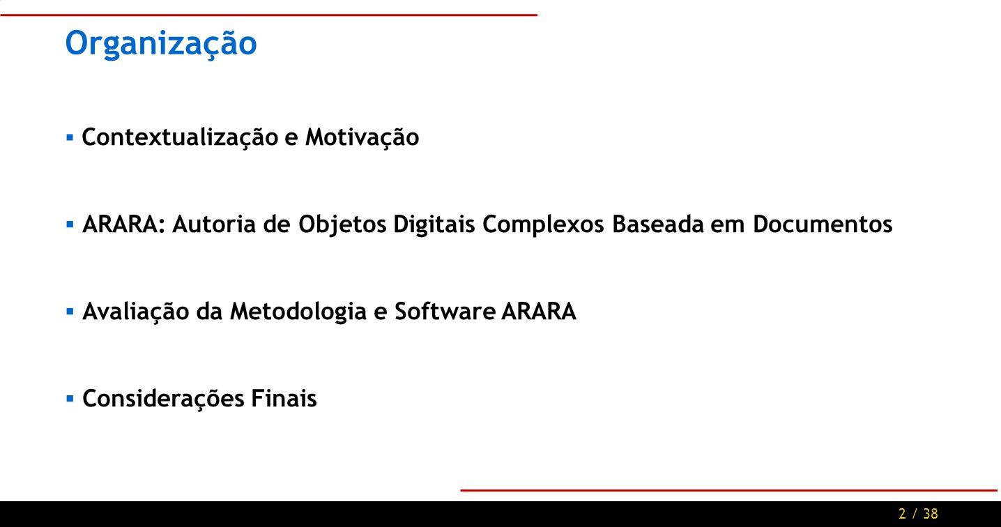 2 / 38 Organização Contextualização e Motivação ARARA: Autoria de Objetos Digitais Complexos Baseada em Documentos Avaliação da Metodologia e Software ARARA Considerações Finais