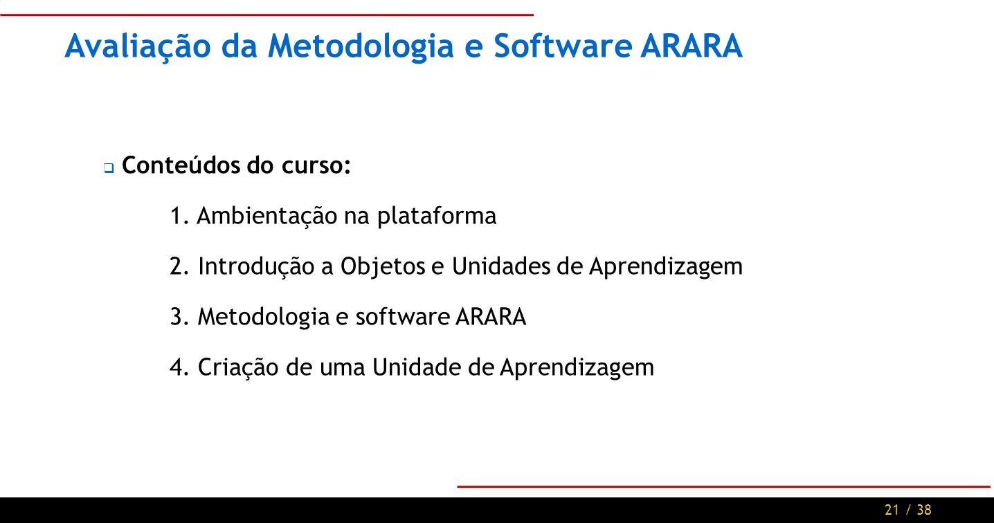 21 / 38 Avaliação da Metodologia e Software ARARA Conteúdos do curso: 1.