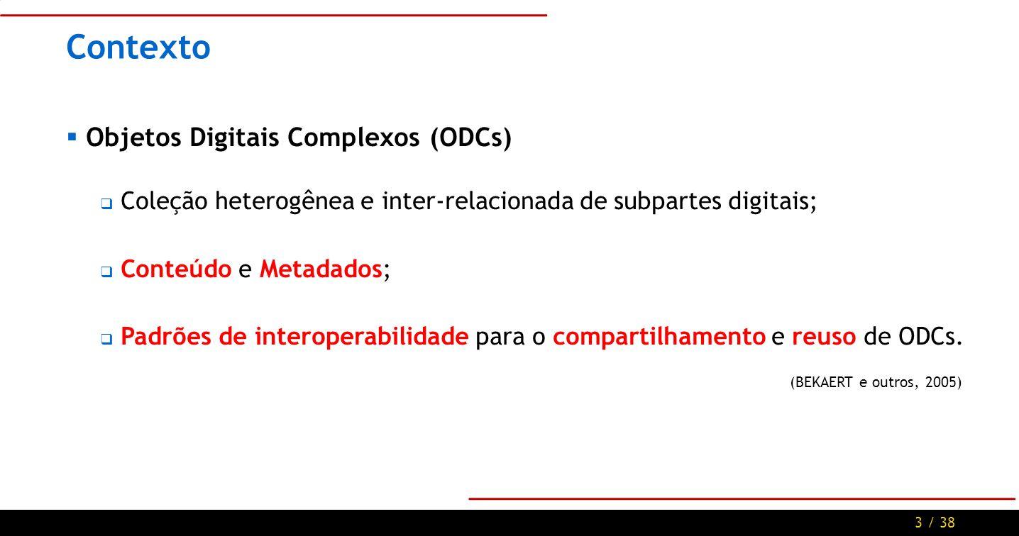 3 / 38 Contexto Objetos Digitais Complexos (ODCs) Coleção heterogênea e inter-relacionada de subpartes digitais; Conteúdo e Metadados; Padrões de interoperabilidade para o compartilhamento e reuso de ODCs.