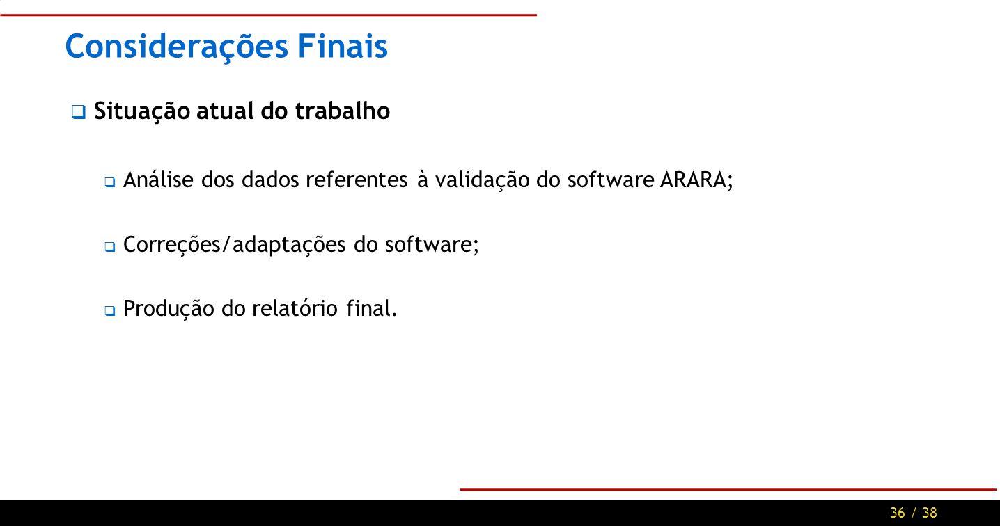 36 / 38 Considerações Finais Situação atual do trabalho Análise dos dados referentes à validação do software ARARA; Correções/adaptações do software; Produção do relatório final.