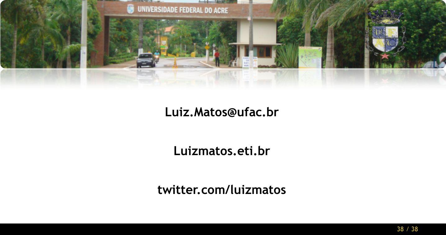 38 / 38 Luiz.Matos@ufac.br Luizmatos.eti.br twitter.com/luizmatos