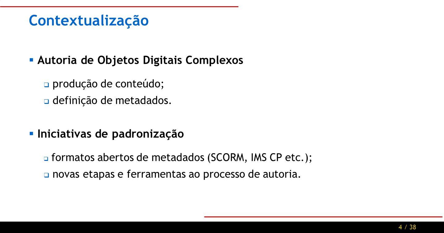 4 / 38 Contextualização Autoria de Objetos Digitais Complexos produção de conteúdo; definição de metadados.