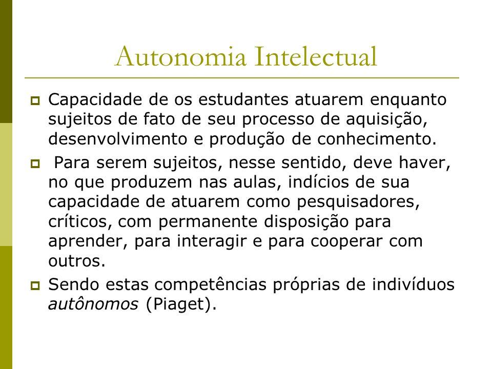 Autonomia Intelectual Capacidade de os estudantes atuarem enquanto sujeitos de fato de seu processo de aquisição, desenvolvimento e produção de conhec