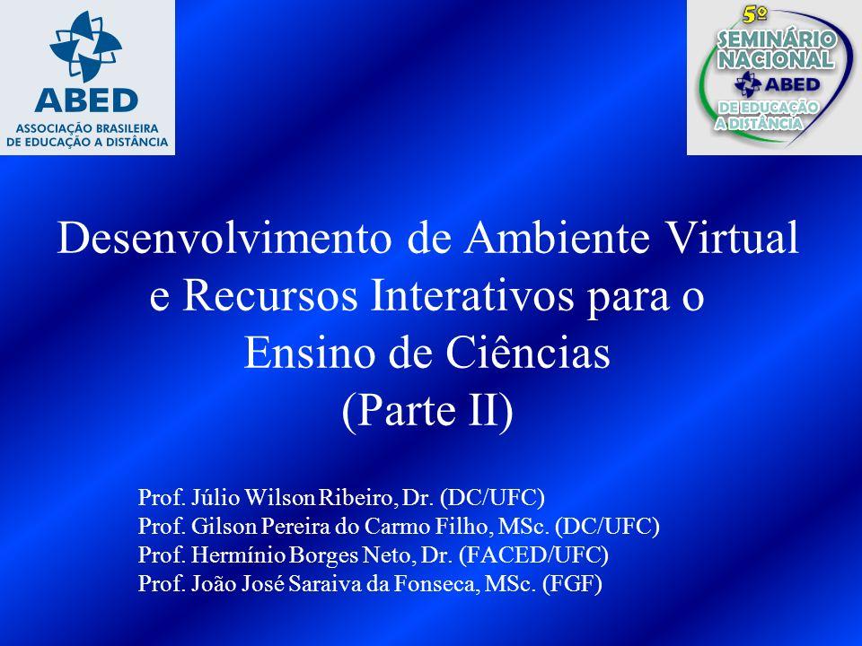 Desenvolvimento de Ambiente Virtual e Recursos Interativos para o Ensino de Ciências (Parte II) Prof. Júlio Wilson Ribeiro, Dr. (DC/UFC) Prof. Gilson