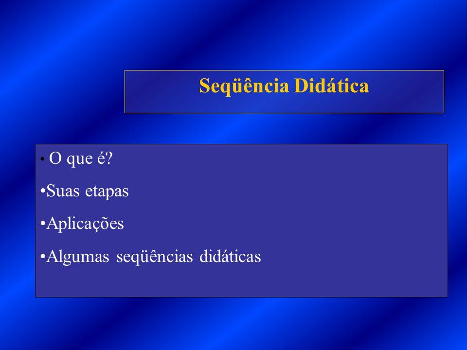 Seqüência Didática O que é? Suas etapas Aplicações Algumas seqüências didáticas